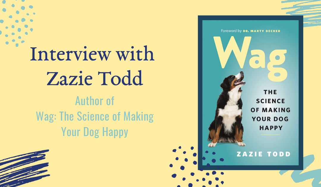 Interview with Zazie Todd, Author of Wag: The Science of Making Your Dog Happy